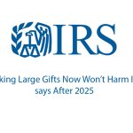 Making Large Gifts Now Won't Harm the Estates After 2025 – Says Treasury, IRS