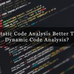 Is Static Code Analysis Better Than Dynamic Code Analysis? | Codegrip