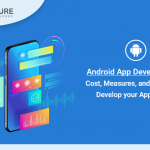 Android App Development : Cost, Measures, and Process to develop your Application